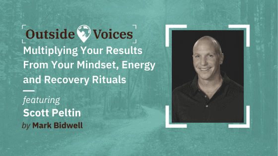 Scott Peltin - Multiplying Your Results From Your Mindset, Energy and Recovery Rituals - OutsideVoices Podcast with Mark Bidwell