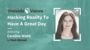 Hacking Reality to Have a Great Day With Caroline Webb - OutsideVoices With Mark Bidwell