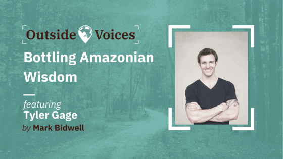 Tyler Gage: Bottling Amazonian Wisdom - OutsideVoices with Mark Bidwell