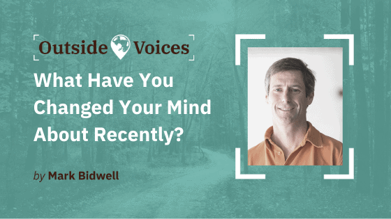 What Have You Changed Your Mind About Recently? - OutsideVoices with Mark Bidwell