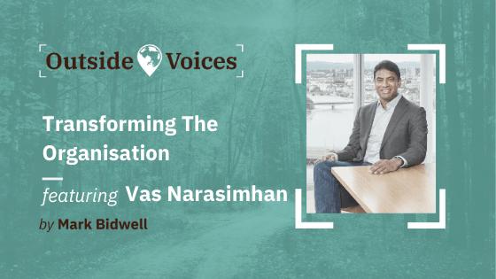 Vas Narasimhan, CEO of Novartis: Transforming the Organisation - OutsideVoices with Mark Bidwell