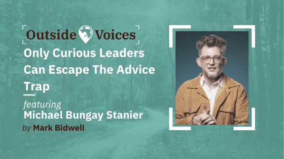 Only Curious Leaders Escape The Advice Trap with Michael Bungay Stanier - OutsideVoices Podcast with Mark Bidwell