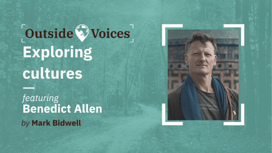 Benedict Allen: Exploring Cultures - OutsideVoices with Mark Bidwell