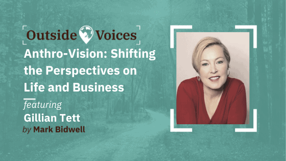 Gillian Tett: Anthro-Vision - Shifting the Perspectives on Life and Business - OutsideVoices Podcast with Mark Bidwell